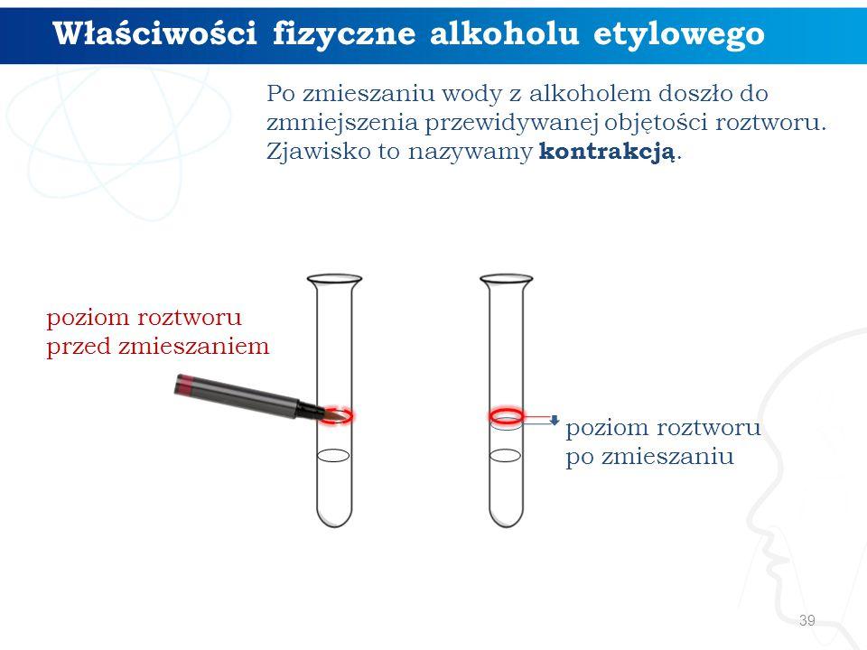 39 Po zmieszaniu wody z alkoholem doszło do zmniejszenia przewidywanej objętości roztworu. Zjawisko to nazywamy kontrakcją. Właściwości fizyczne alkoh