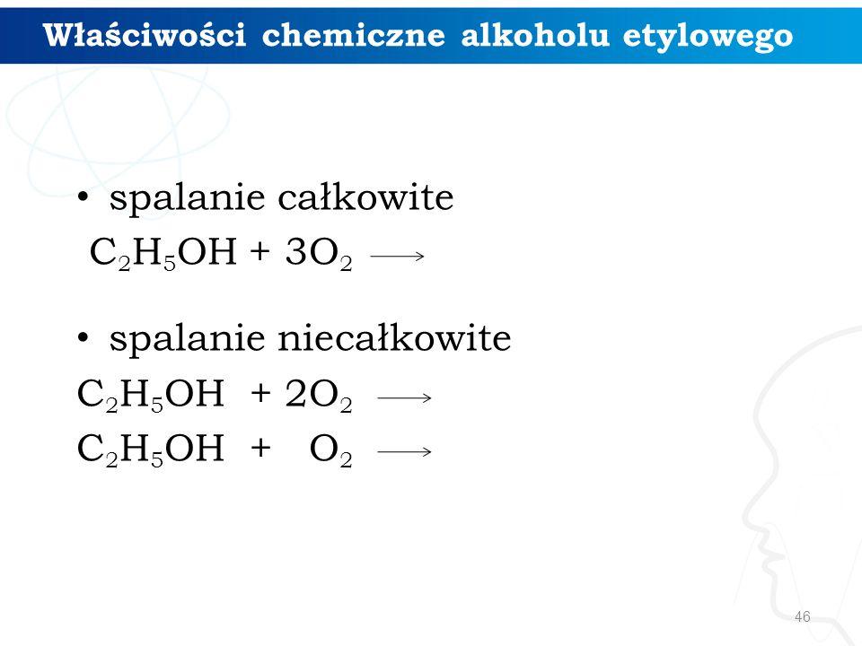 46 spalanie całkowite C 2 H 5 OH + 3O 2 spalanie niecałkowite C 2 H 5 OH + 2O 2 C 2 H 5 OH + O 2 Właściwości chemiczne alkoholu etylowego