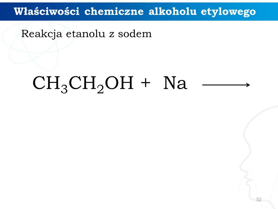 52 CH 3 CH 2 OH + Na Reakcja etanolu z sodem Właściwości chemiczne alkoholu etylowego