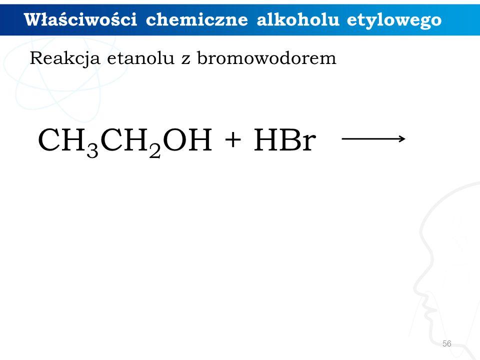 56 CH 3 CH 2 OH + HBr Właściwości chemiczne alkoholu etylowego Reakcja etanolu z bromowodorem