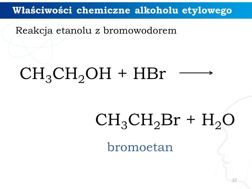 57 CH 3 CH 2 OH + HBr CH 3 CH 2 Br + H 2 O bromoetan Właściwości chemiczne alkoholu etylowego Reakcja etanolu z bromowodorem