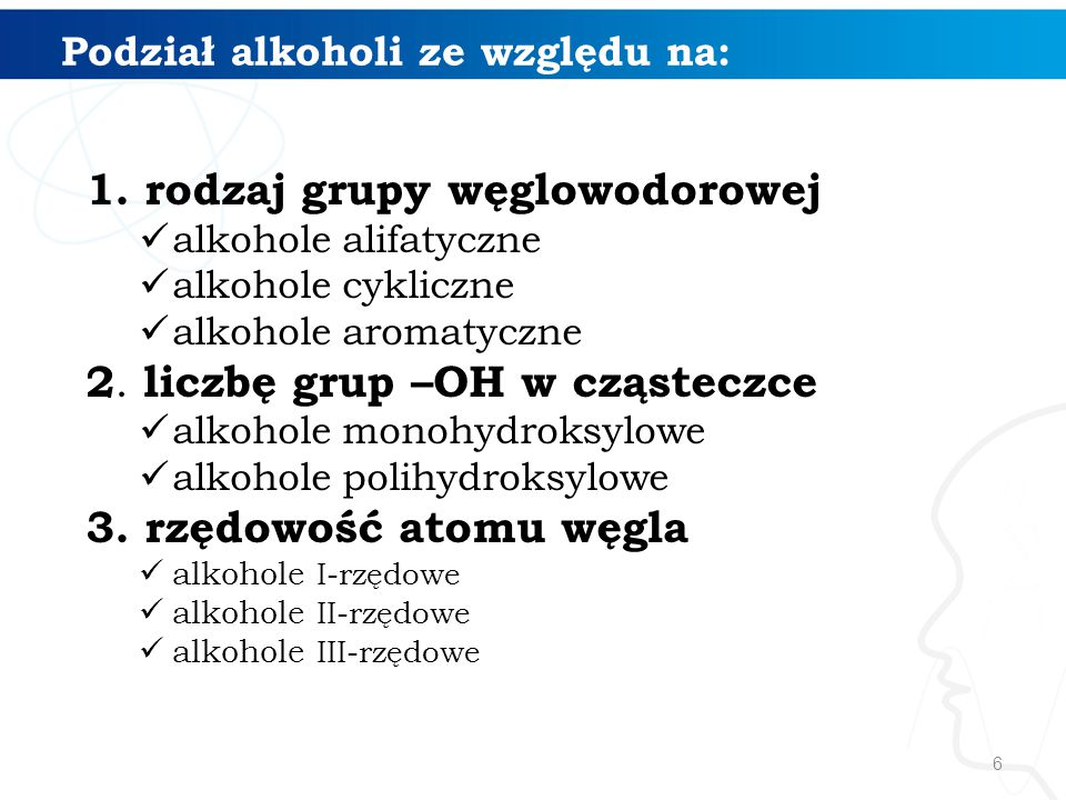 6 Podział alkoholi ze względu na: 1. rodzaj grupy węglowodorowej alkohole alifatyczne alkohole cykliczne alkohole aromatyczne 2. liczbę grup –OH w czą