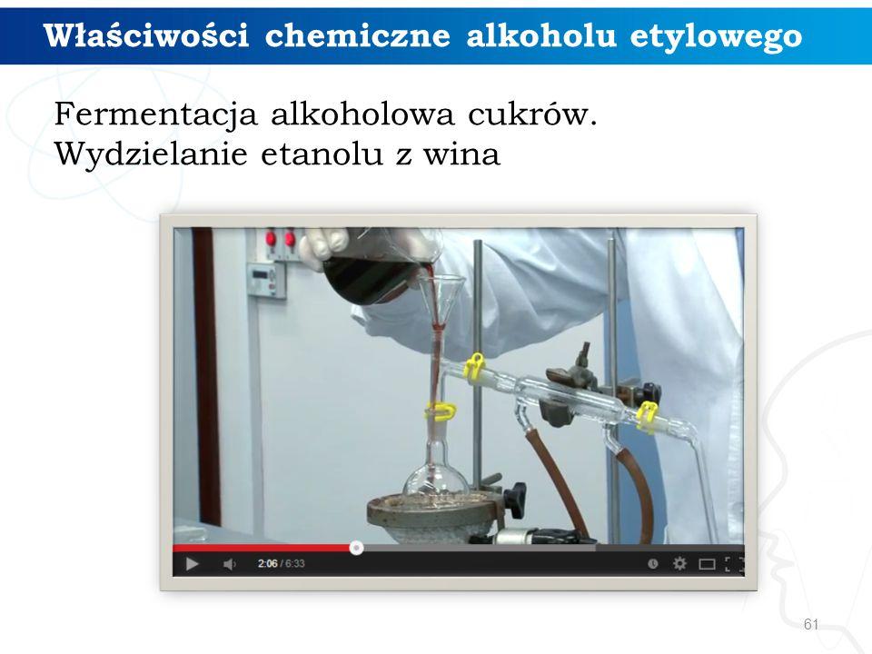 61 Właściwości chemiczne alkoholu etylowego Fermentacja alkoholowa cukrów. Wydzielanie etanolu z wina