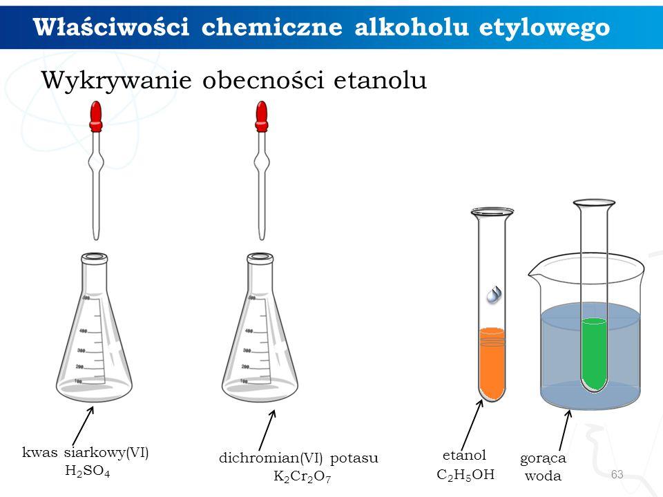 63 kwas siarkowy(VI) H 2 SO 4 dichromian(VI) potasu K 2 Cr 2 O 7 etanol C 2 H 5 OH gorąca woda Wykrywanie obecności etanolu Właściwości chemiczne alkoholu etylowego