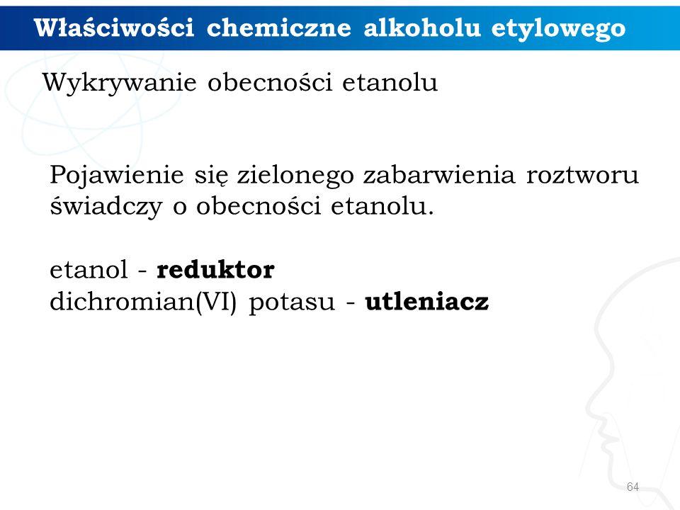 64 Pojawienie się zielonego zabarwienia roztworu świadczy o obecności etanolu. etanol - reduktor dichromian(VI) potasu - utleniacz Wykrywanie obecnośc