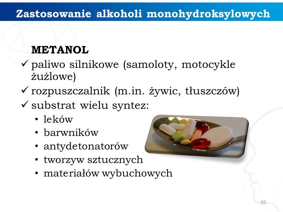 66 Zastosowanie alkoholi monohydroksylowych METANOL paliwo silnikowe (samoloty, motocykle żużlowe) rozpuszczalnik (m.in.