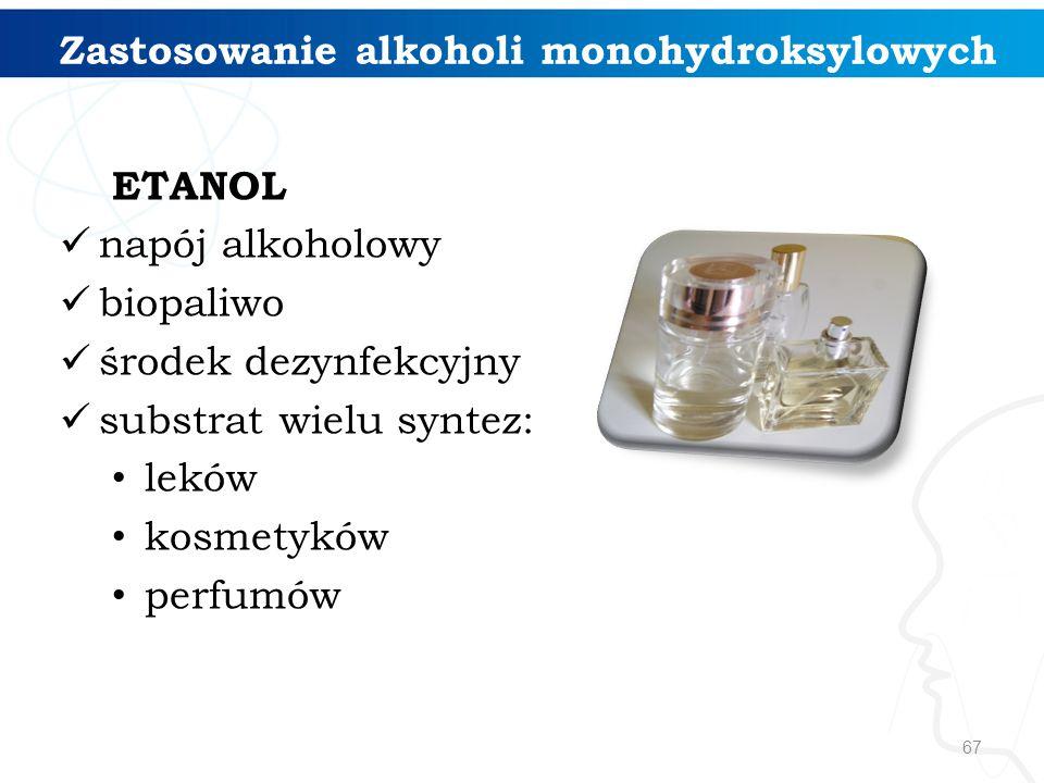 67 ETANOL napój alkoholowy biopaliwo środek dezynfekcyjny substrat wielu syntez: leków kosmetyków perfumów Zastosowanie alkoholi monohydroksylowych