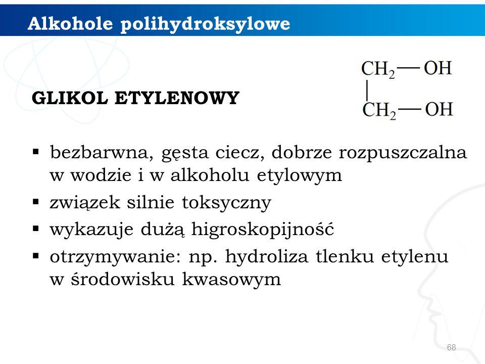 68 GLIKOL ETYLENOWY  bezbarwna, gęsta ciecz, dobrze rozpuszczalna w wodzie i w alkoholu etylowym  związek silnie toksyczny  wykazuje dużą higroskopijność  otrzymywanie: np.