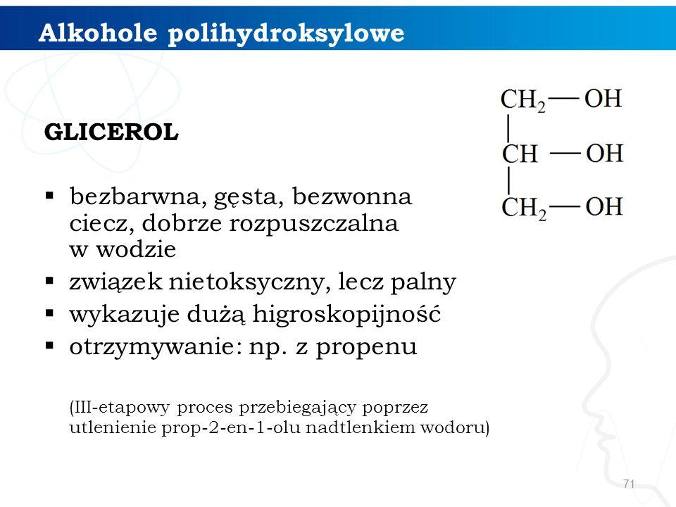 71 Alkohole polihydroksylowe GLICEROL  bezbarwna, gęsta, bezwonna ciecz, dobrze rozpuszczalna w wodzie  związek nietoksyczny, lecz palny  wykazuje dużą higroskopijność  otrzymywanie: np.
