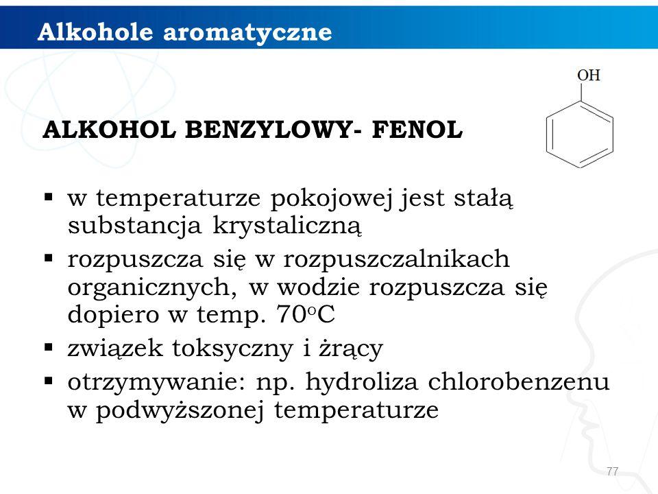 77 Alkohole aromatyczne ALKOHOL BENZYLOWY- FENOL  w temperaturze pokojowej jest stałą substancja krystaliczną  rozpuszcza się w rozpuszczalnikach organicznych, w wodzie rozpuszcza się dopiero w temp.