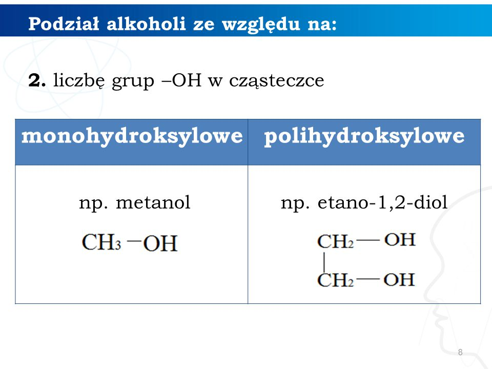 8 Podział alkoholi ze względu na: 2. liczbę grup –OH w cząsteczce monohydroksylowepolihydroksylowe np. metanolnp. etano-1,2-diol