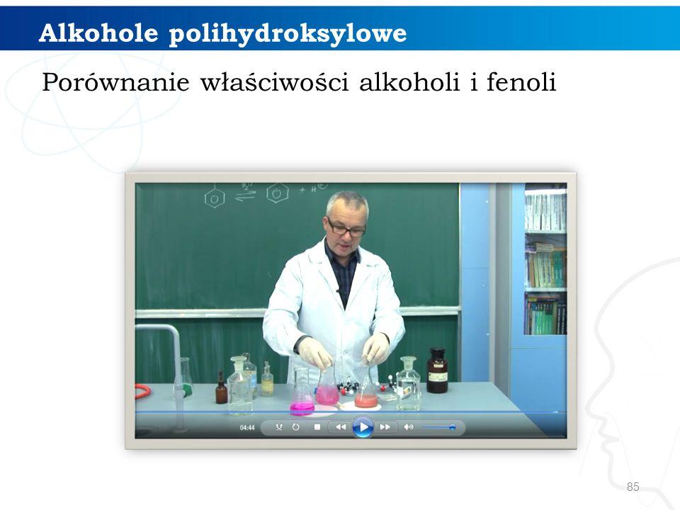 85 Alkohole polihydroksylowe Porównanie właściwości alkoholi i fenoli