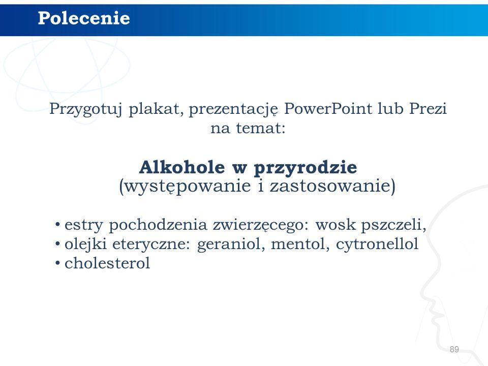 89 Przygotuj plakat, prezentację PowerPoint lub Prezi na temat: Alkohole w przyrodzie (występowanie i zastosowanie) estry pochodzenia zwierzęcego: wosk pszczeli, olejki eteryczne: geraniol, mentol, cytronellol cholesterol Polecenie