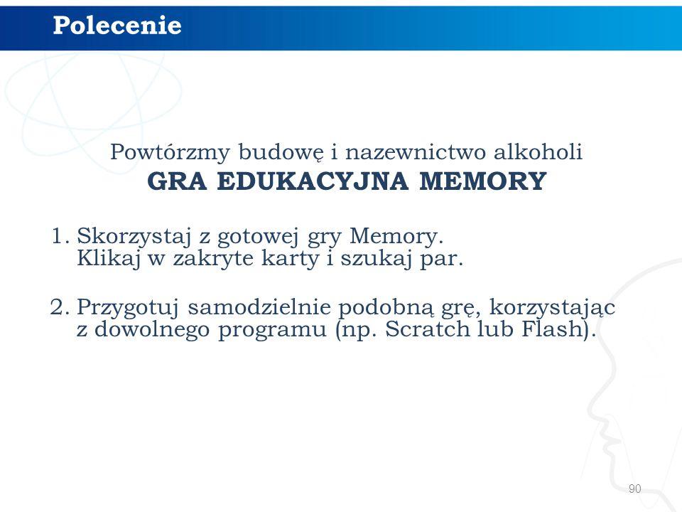 90 Powtórzmy budowę i nazewnictwo alkoholi GRA EDUKACYJNA MEMORY 1.Skorzystaj z gotowej gry Memory. Klikaj w zakryte karty i szukaj par. 2.Przygotuj s