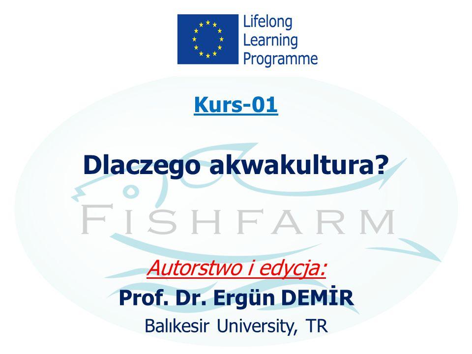 Kurs-01 Dlaczego akwakultura? Autorstwo i edycja: Prof. Dr. Ergün DEMİR Balıkesir University, TR