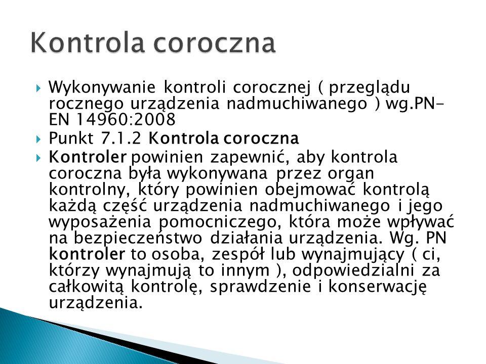  Wykonywanie kontroli corocznej ( przeglądu rocznego urządzenia nadmuchiwanego ) wg.PN- EN 14960:2008  Punkt 7.1.2 Kontrola coroczna  Kontroler powinien zapewnić, aby kontrola coroczna była wykonywana przez organ kontrolny, który powinien obejmować kontrolą każdą część urządzenia nadmuchiwanego i jego wyposażenia pomocniczego, która może wpływać na bezpieczeństwo działania urządzenia.