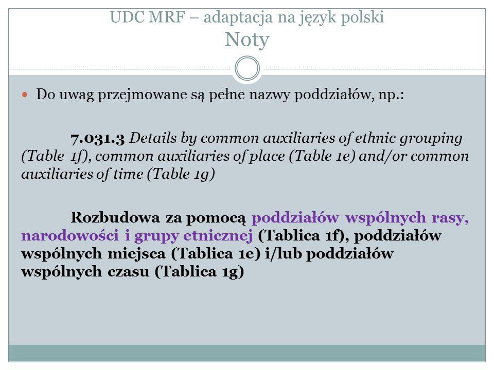 UDC MRF – adaptacja na język polski Noty Do uwag przejmowane są pełne nazwy poddziałów, np.: 7.031.3 Details by common auxiliaries of ethnic grouping (Table 1f), common auxiliaries of place (Table 1e) and/or common auxiliaries of time (Table 1g) Rozbudowa za pomocą poddziałów wspólnych rasy, narodowości i grupy etnicznej (Tablica 1f), poddziałów wspólnych miejsca (Tablica 1e) i/lub poddziałów wspólnych czasu (Tablica 1g)