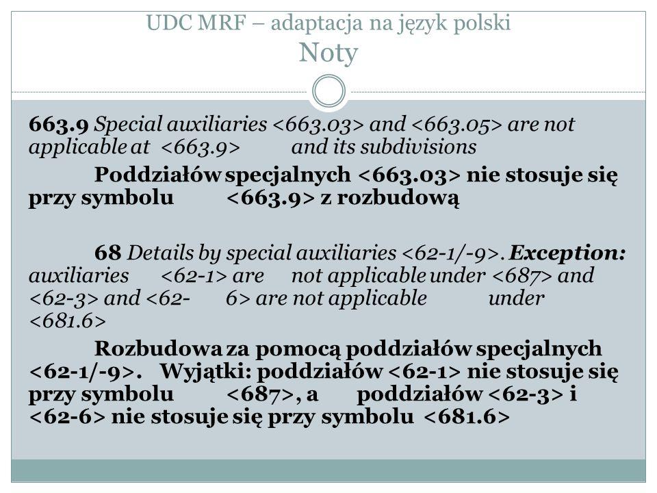 UDC MRF – adaptacja na język polski Noty 663.9 Special auxiliaries and are not applicable at and its subdivisions Poddziałów specjalnych nie stosuje się przy symbolu z rozbudową 68 Details by special auxiliaries.