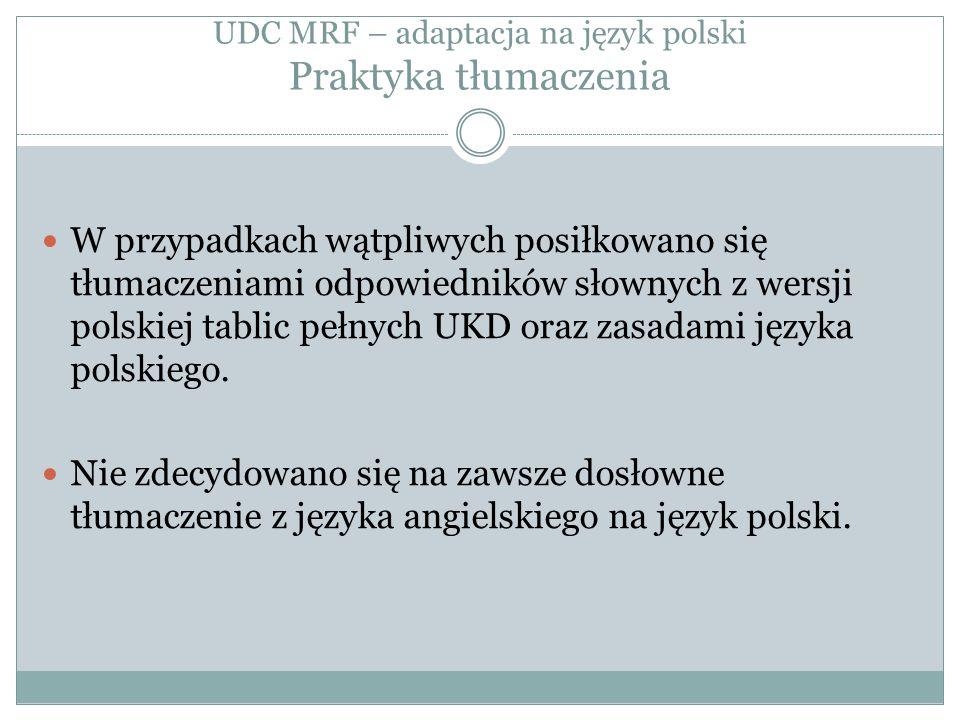 UDC MRF – adaptacja na język polski Praktyka tłumaczenia W przypadkach wątpliwych posiłkowano się tłumaczeniami odpowiedników słownych z wersji polskiej tablic pełnych UKD oraz zasadami języka polskiego.