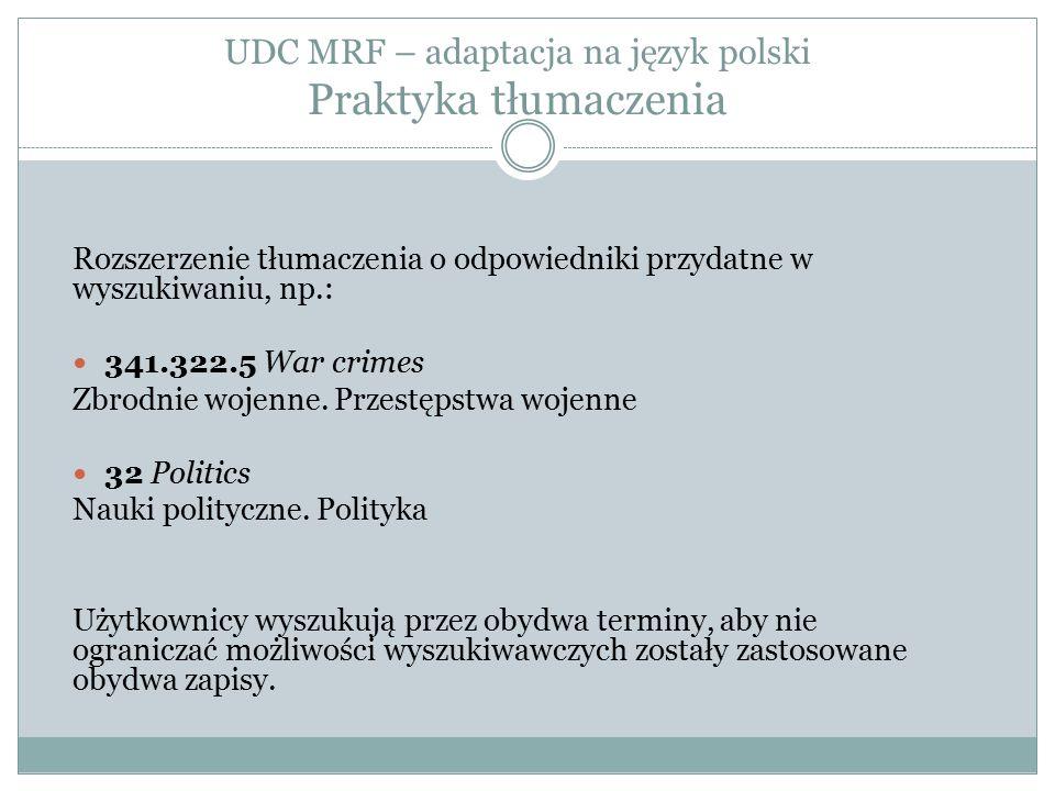 UDC MRF – adaptacja na język polski Praktyka tłumaczenia Rozszerzenie tłumaczenia o odpowiedniki przydatne w wyszukiwaniu, np.: 341.322.5 War crimes Zbrodnie wojenne.
