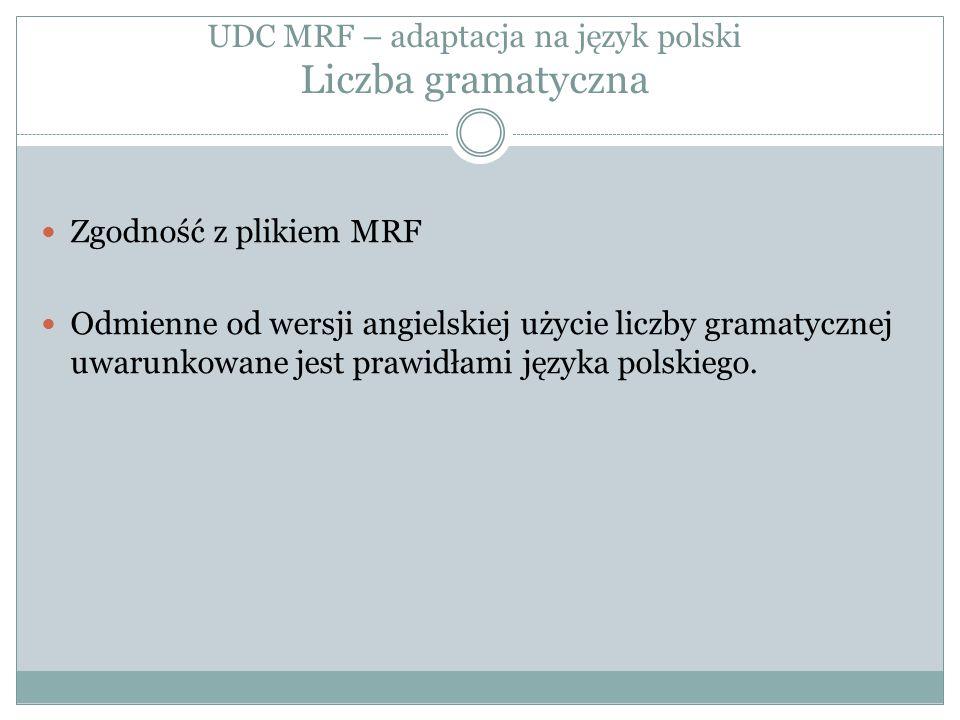 UDC MRF – adaptacja na język polski Liczba gramatyczna Zgodność z plikiem MRF Odmienne od wersji angielskiej użycie liczby gramatycznej uwarunkowane jest prawidłami języka polskiego.