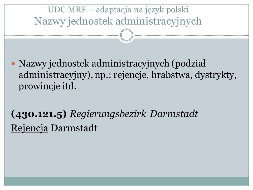 UDC MRF – adaptacja na język polski Nazwy jednostek administracyjnych Nazwy jednostek administracyjnych (podział administracyjny), np.: rejencje, hrabstwa, dystrykty, prowincje itd.
