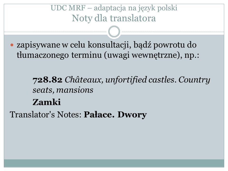 UDC MRF – adaptacja na język polski Noty dla translatora zapisywane w celu konsultacji, bądź powrotu do tłumaczonego terminu (uwagi wewnętrzne), np.: 728.82 Châteaux, unfortified castles.