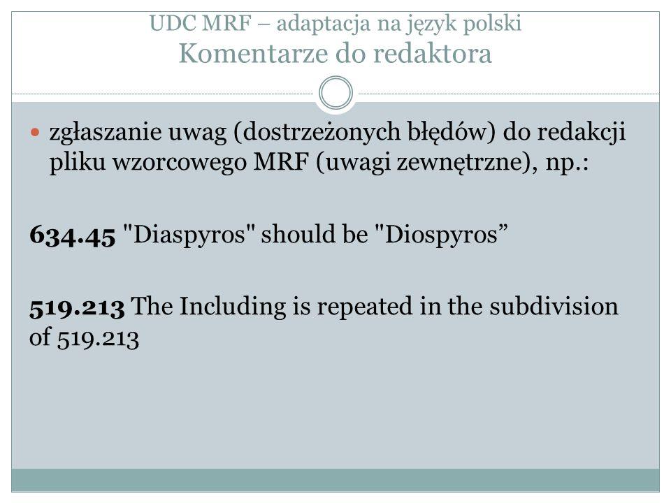 UDC MRF – adaptacja na język polski Komentarze do redaktora zgłaszanie uwag (dostrzeżonych błędów) do redakcji pliku wzorcowego MRF (uwagi zewnętrzne), np.: 634.45 Diaspyros should be Diospyros 519.213 The Including is repeated in the subdivision of 519.213