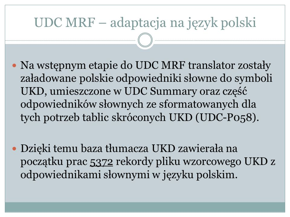 UDC MRF – adaptacja na język polski Na wstępnym etapie do UDC MRF translator zostały załadowane polskie odpowiedniki słowne do symboli UKD, umieszczone w UDC Summary oraz część odpowiedników słownych ze sformatowanych dla tych potrzeb tablic skróconych UKD (UDC-P058).