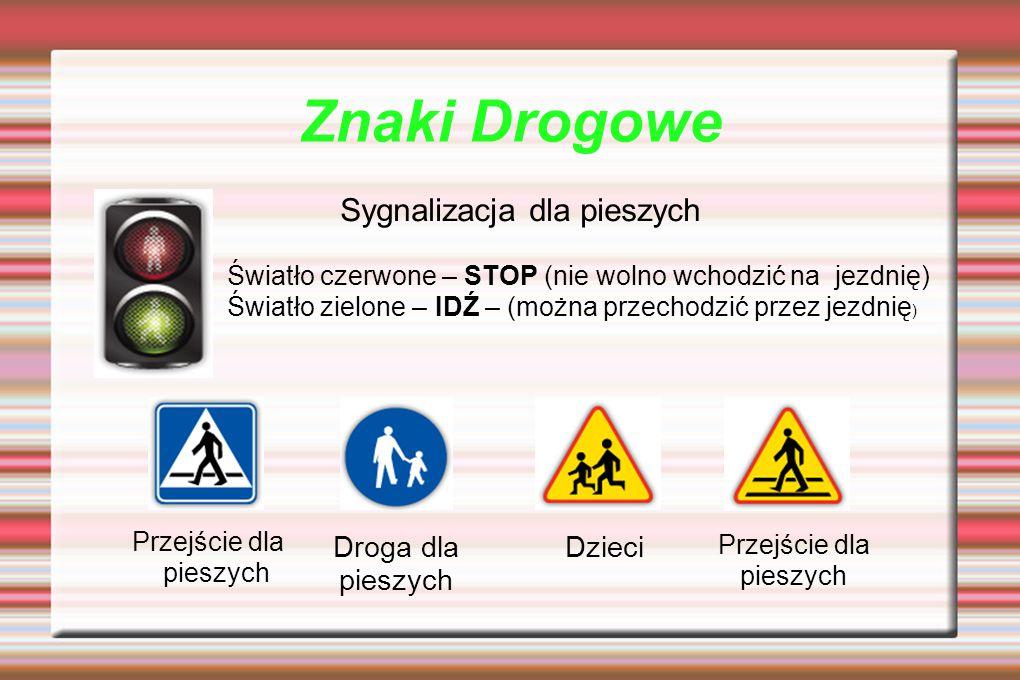 Znaki Drogowe Światło czerwone – STOP (nie wolno wchodzić na jezdnię) Światło zielone – IDŹ – (można przechodzić przez jezdnię ) Przejście dla pieszych Droga dla pieszych Przejście dla pieszych Dzieci Sygnalizacja dla pieszych