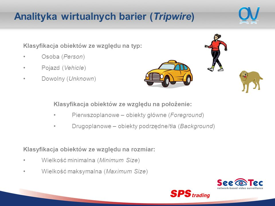 Analityka wirtualnych barier (Tripwire) Klasyfikacja obiektów ze względu na typ: Osoba (Person) Pojazd (Vehicle) Dowolny (Unknown) Klasyfikacja obiektów ze względu na położenie: Pierwszoplanowe – obiekty główne (Foreground) Drugoplanowe – obiekty podrzędne/tła (Background) Klasyfikacja obiektów ze względu na rozmiar: Wielkość minimalna (Minimum Size) Wielkość maksymalna (Maximum Size)