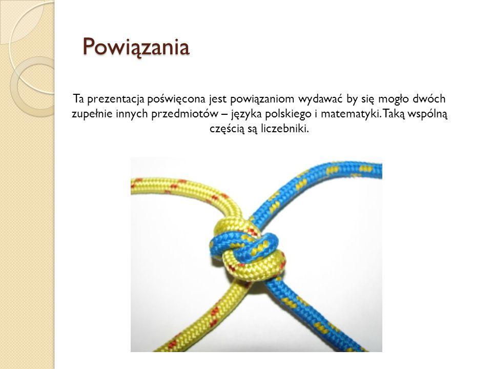 Powiązania Ta prezentacja poświęcona jest powiązaniom wydawać by się mogło dwóch zupełnie innych przedmiotów – języka polskiego i matematyki. Taką wsp