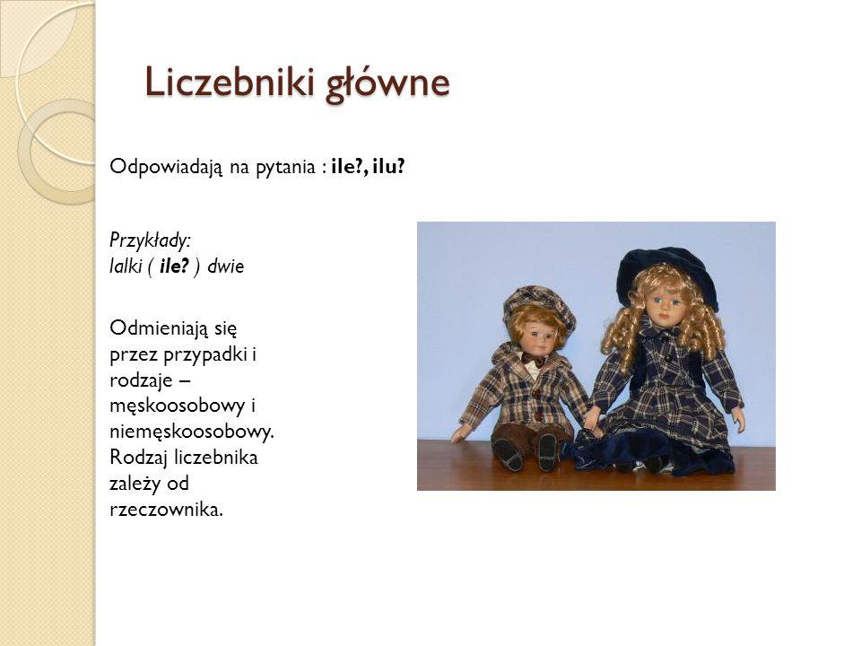 Liczebniki główne Odpowiadają na pytania : ile?, ilu? Przykłady: lalki ( ile? ) dwie Odmieniają się przez przypadki i rodzaje – męskoosobowy i niemęsk