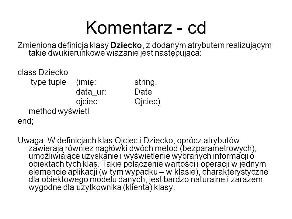Komentarz - cd Zmieniona definicja klasy Dziecko, z dodanym atrybutem realizującym takie dwukierunkowe wiązanie jest następująca: class Dziecko type t