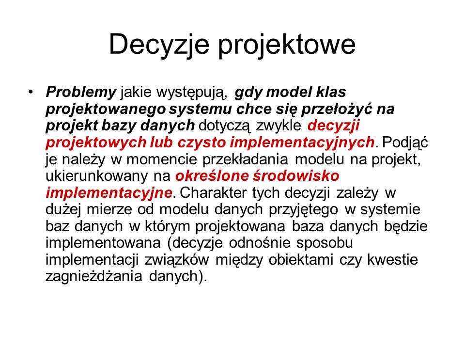 Decyzje projektowe Problemy jakie występują, gdy model klas projektowanego systemu chce się przełożyć na projekt bazy danych dotyczą zwykle decyzji pr