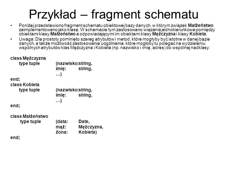Przykład – fragment schematu Poniżej przedstawiono fragment schematu obiektowej bazy danych, w którym związek Małżeństwo zaimplementowano jako klasę.
