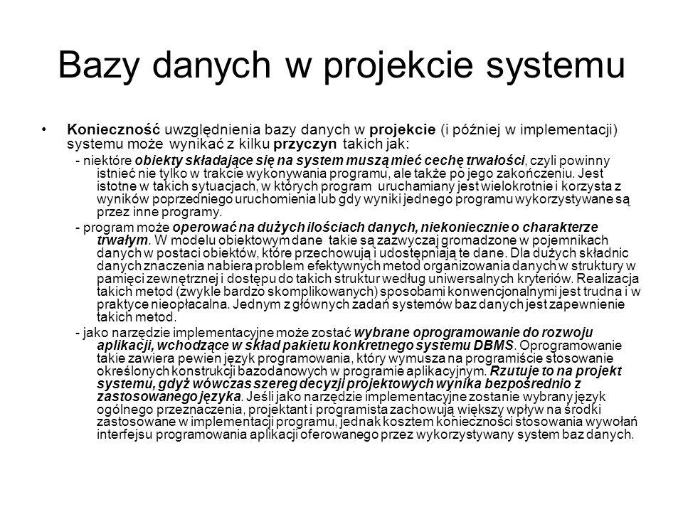 Bazy danych w projekcie systemu Konieczność uwzględnienia bazy danych w projekcie (i później w implementacji) systemu może wynikać z kilku przyczyn ta