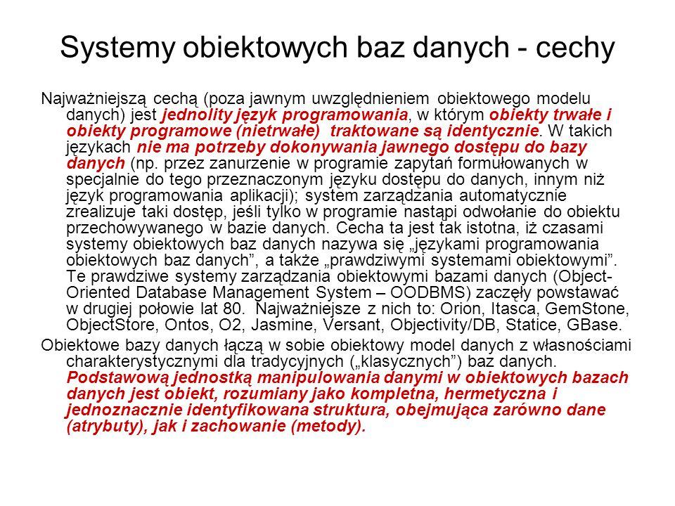 Charakterystyczne cechy Charakterystyczne cechy obiektowego modelu danych, odróżniające go od modelu relacyjnego, a uwzględniane w obiektowych bazach danych, to: - tożsamość obiektu (w modelu relacyjnym encje identyfikowalne są jednoznacznym kluczem będącym pojedynczym atrybutem lub złożeniem kilku atrybutów; w modelu obiektowym obiekty mają tożsamość niezależną od ich wartości), - hermetyzacja (zamknięcie danych i operujących na nich procedur we wnętrzu obiektu, niedostępnym z zewnątrz; w modelu relacyjnym dane i procedury są rozdzielone i ogólnie dostępne), - agregacja (możliwość zagnieżdżania obiektów o dowolnej strukturze w innych obiektach; w klasycznym modelu relacyjnym atrybuty są nierozkładalne i nie mają wewnętrznej struktury), - dziedziczenie (zdolność przejmowania właściwości, takich jak atrybuty i zachowanie, od klas zdefiniowanych na wyższym poziomie abstrakcji; w modelu relacyjnym nieobecne), - rozszerzalność (swoboda definiowania nowych typów danych, stosownie do potrzeb aplikacji; w modelu relacyjnym zestaw typów danych jest zdefiniowany z góry i nie można go modyfikować), - wersjowanie (możliwość utrzymywania wielu wersji tego samego obiektu; jest to uogólnienie mechanizmów historycznych, czyli zależnych od czasu, baz danych).