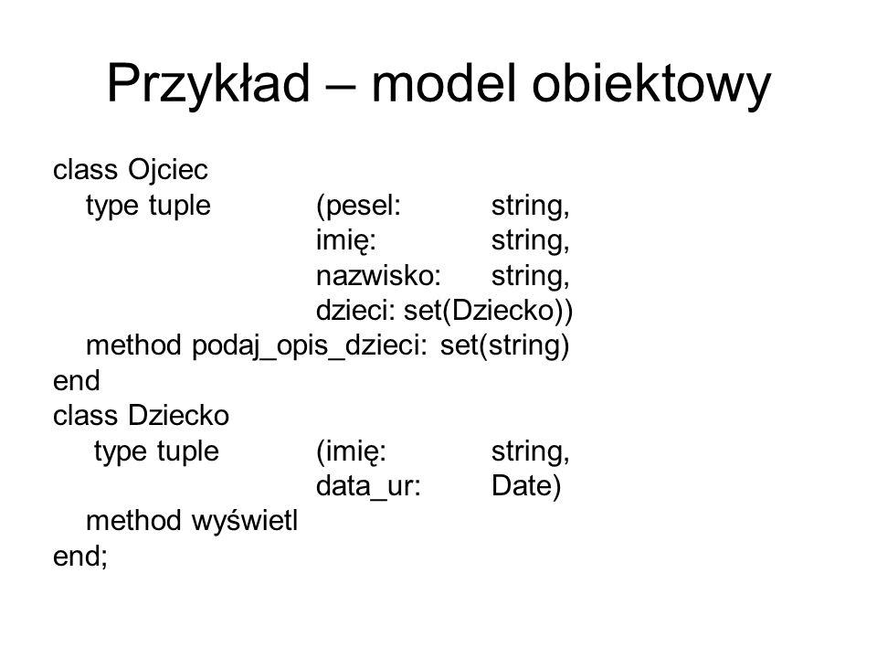 Przykład – model obiektowy class Ojciec type tuple (pesel:string, imię:string, nazwisko:string, dzieci:set(Dziecko)) method podaj_opis_dzieci: set(str