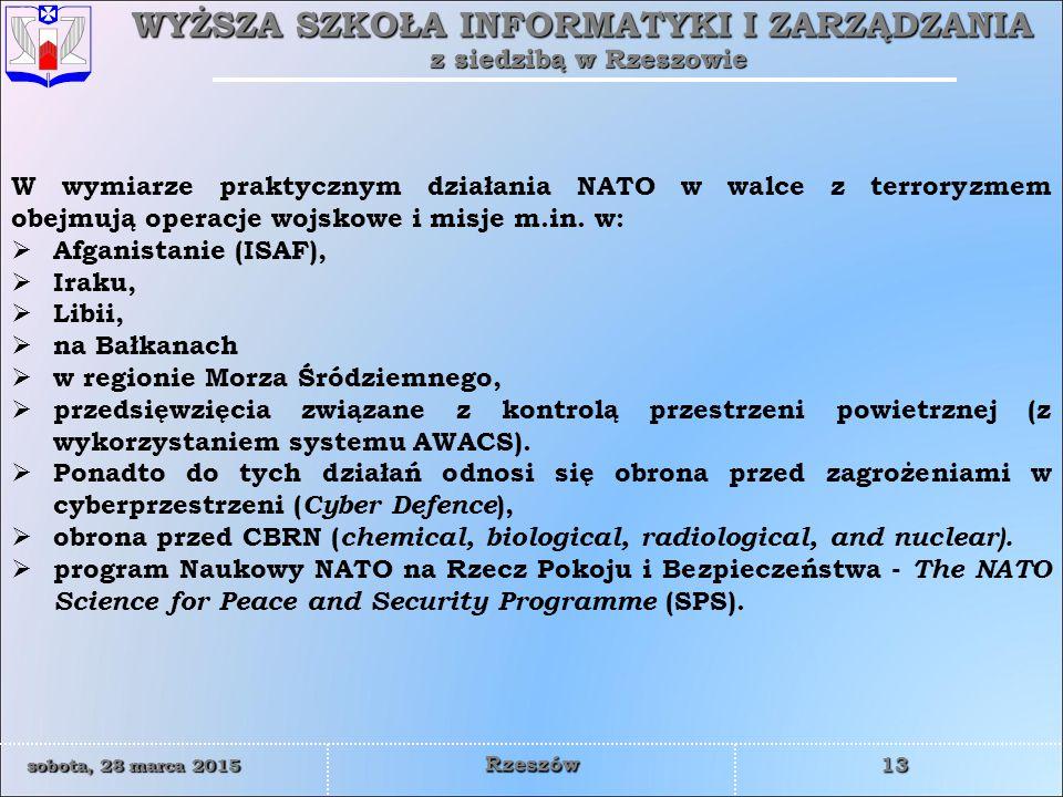 WYŻSZA SZKOŁA INFORMATYKI I ZARZĄDZANIA z siedzibą w Rzeszowie 13 sobota, 28 marca 2015sobota, 28 marca 2015sobota, 28 marca 2015sobota, 28 marca 2015 Rzeszów W wymiarze praktycznym działania NATO w walce z terroryzmem obejmują operacje wojskowe i misje m.in.