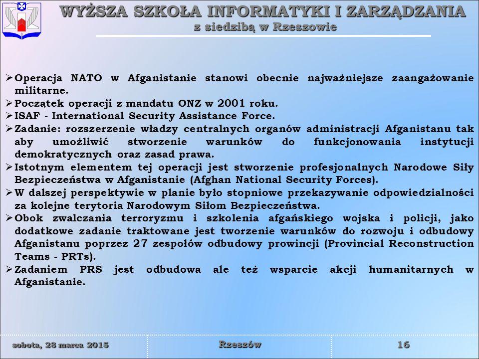 WYŻSZA SZKOŁA INFORMATYKI I ZARZĄDZANIA z siedzibą w Rzeszowie 16 sobota, 28 marca 2015sobota, 28 marca 2015sobota, 28 marca 2015sobota, 28 marca 2015 Rzeszów  Operacja NATO w Afganistanie stanowi obecnie najważniejsze zaangażowanie militarne.