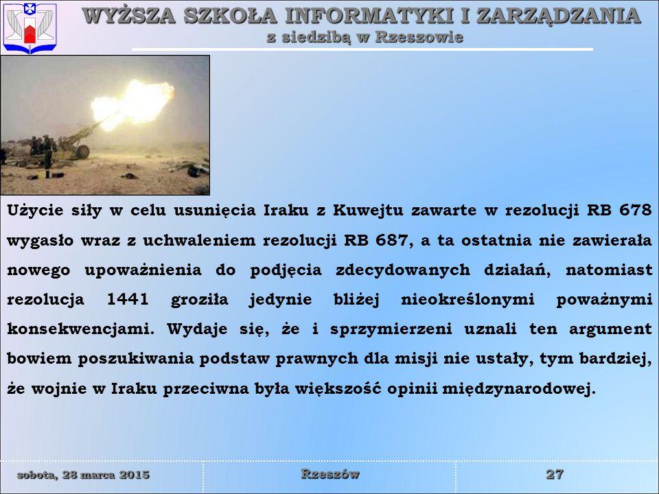 WYŻSZA SZKOŁA INFORMATYKI I ZARZĄDZANIA z siedzibą w Rzeszowie 27 sobota, 28 marca 2015sobota, 28 marca 2015sobota, 28 marca 2015sobota, 28 marca 2015 Rzeszów Użycie siły w celu usunięcia Iraku z Kuwejtu zawarte w rezolucji RB 678 wygasło wraz z uchwaleniem rezolucji RB 687, a ta ostatnia nie zawierała nowego upoważnienia do podjęcia zdecydowanych działań, natomiast rezolucja 1441 groziła jedynie bliżej nieokreślonymi poważnymi konsekwencjami.