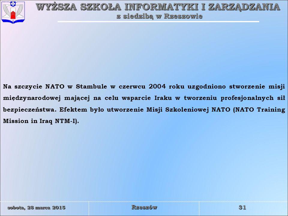 WYŻSZA SZKOŁA INFORMATYKI I ZARZĄDZANIA z siedzibą w Rzeszowie 31 sobota, 28 marca 2015sobota, 28 marca 2015sobota, 28 marca 2015sobota, 28 marca 2015 Rzeszów Na szczycie NATO w Stambule w czerwcu 2004 roku uzgodniono stworzenie misji międzynarodowej mającej na celu wsparcie Iraku w tworzeniu profesjonalnych sił bezpieczeństwa.