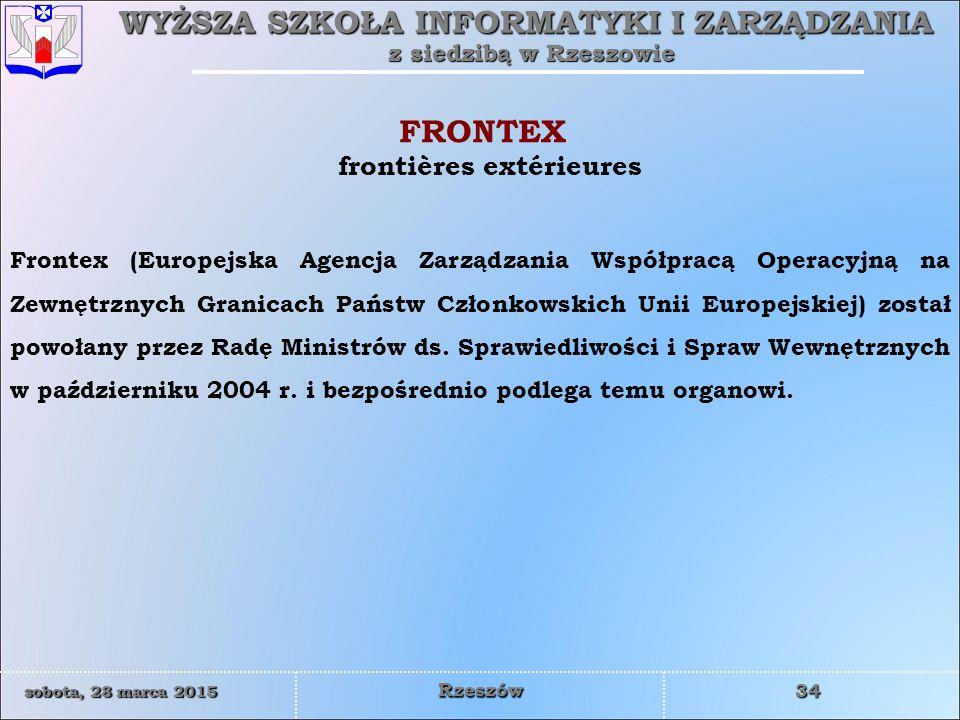 WYŻSZA SZKOŁA INFORMATYKI I ZARZĄDZANIA z siedzibą w Rzeszowie 34 sobota, 28 marca 2015sobota, 28 marca 2015sobota, 28 marca 2015sobota, 28 marca 2015 Rzeszów frontières extérieures FRONTEX Frontex (Europejska Agencja Zarządzania Współpracą Operacyjną na Zewnętrznych Granicach Państw Członkowskich Unii Europejskiej) został powołany przez Radę Ministrów ds.