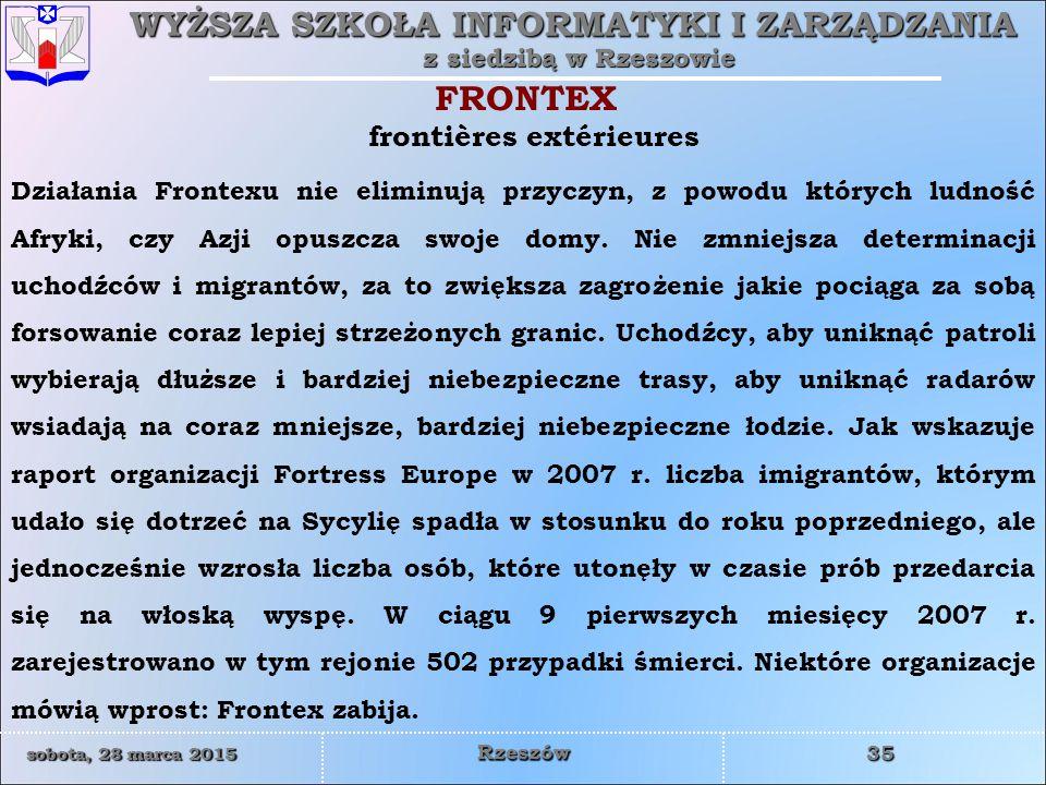 WYŻSZA SZKOŁA INFORMATYKI I ZARZĄDZANIA z siedzibą w Rzeszowie 35 sobota, 28 marca 2015sobota, 28 marca 2015sobota, 28 marca 2015sobota, 28 marca 2015 Rzeszów Działania Frontexu nie eliminują przyczyn, z powodu których ludność Afryki, czy Azji opuszcza swoje domy.
