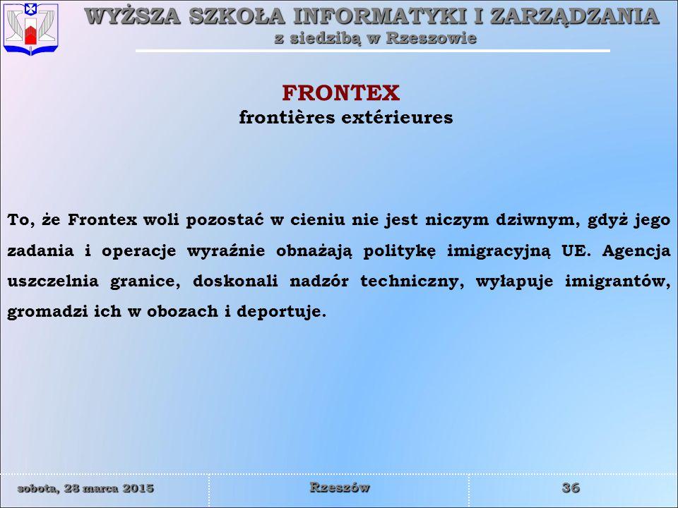WYŻSZA SZKOŁA INFORMATYKI I ZARZĄDZANIA z siedzibą w Rzeszowie 36 sobota, 28 marca 2015sobota, 28 marca 2015sobota, 28 marca 2015sobota, 28 marca 2015 Rzeszów To, że Frontex woli pozostać w cieniu nie jest niczym dziwnym, gdyż jego zadania i operacje wyraźnie obnażają politykę imigracyjną UE.