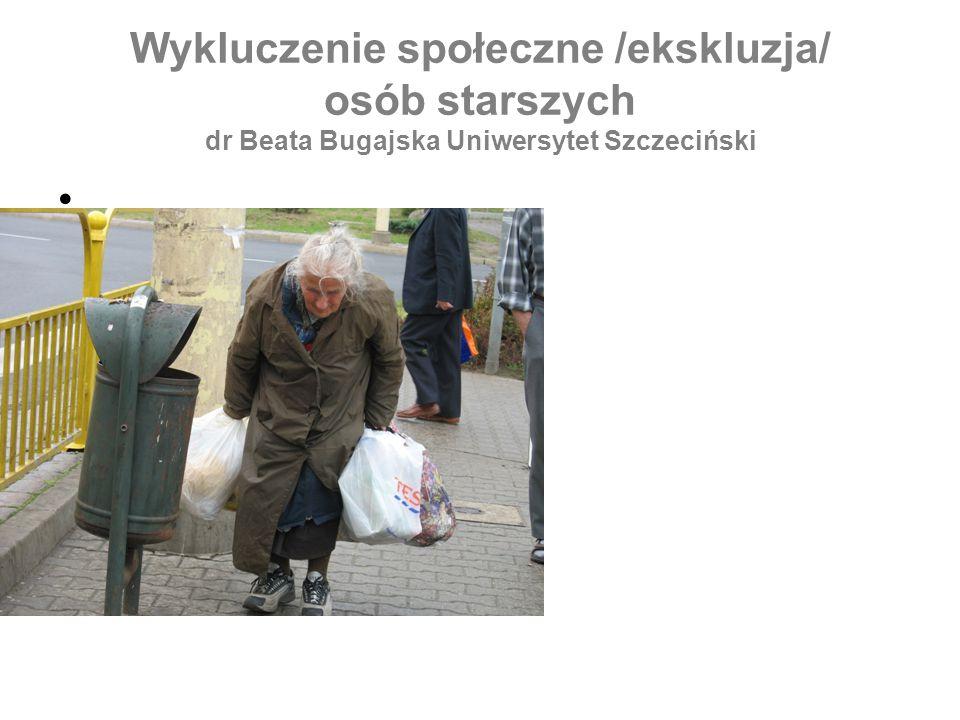 Wykluczenie społeczne /ekskluzja/ osób starszych dr Beata Bugajska Uniwersytet Szczeciński