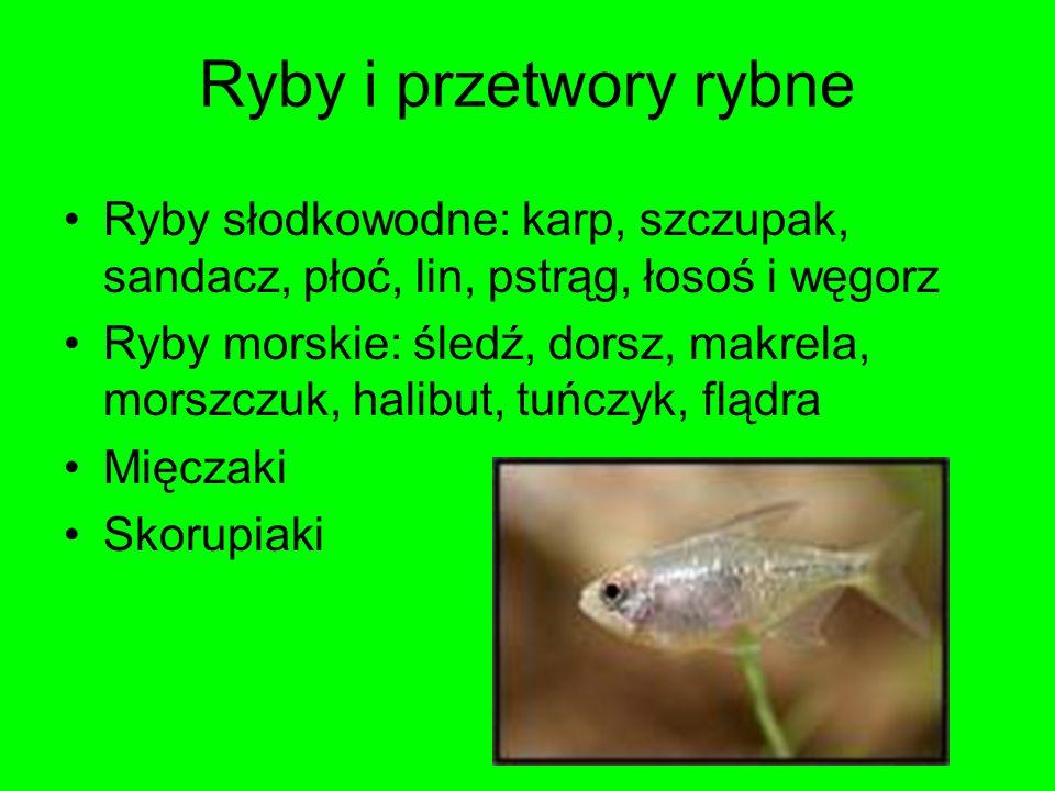 Ryby i przetwory rybne Ryby słodkowodne: karp, szczupak, sandacz, płoć, lin, pstrąg, łosoś i węgorz Ryby morskie: śledź, dorsz, makrela, morszczuk, ha