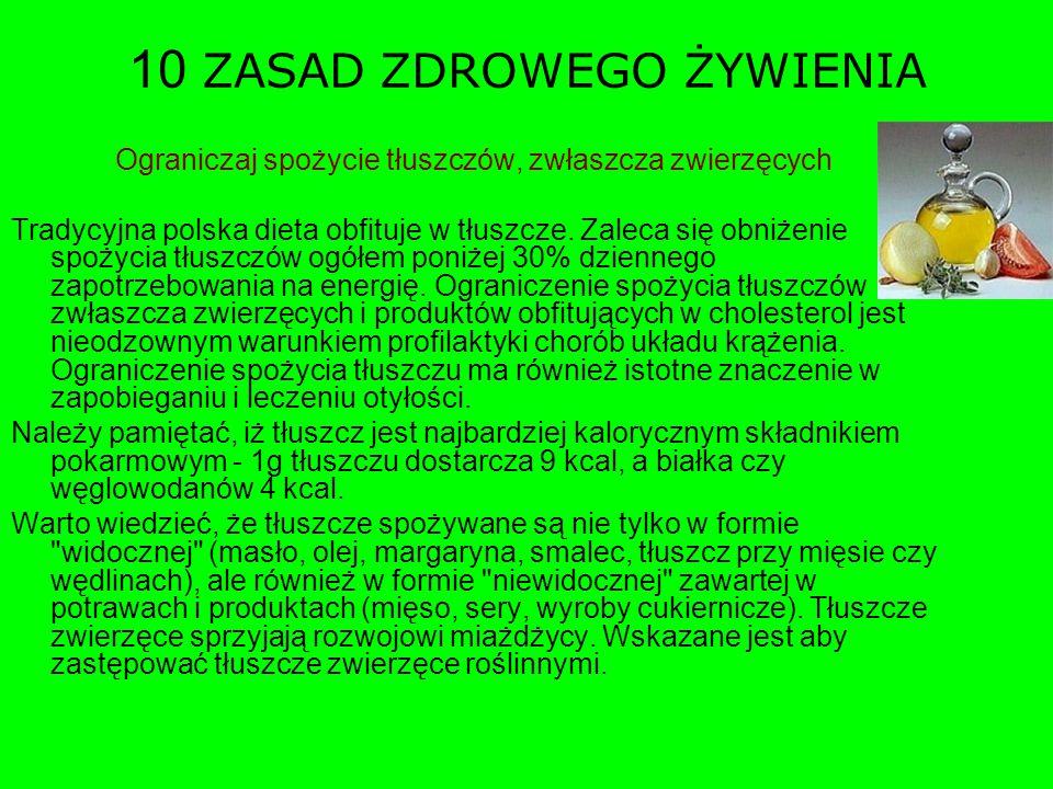 10 ZASAD ZDROWEGO ŻYWIENIA Ograniczaj spożycie tłuszczów, zwłaszcza zwierzęcych Tradycyjna polska dieta obfituje w tłuszcze. Zaleca się obniżenie spoż