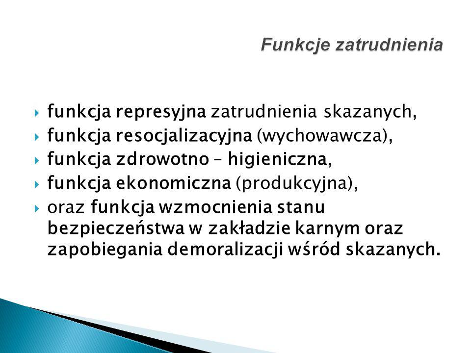  funkcja represyjna zatrudnienia skazanych,  funkcja resocjalizacyjna (wychowawcza),  funkcja zdrowotno – higieniczna,  funkcja ekonomiczna (produ